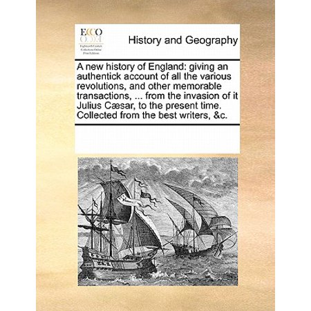 A New History of England : Giving an Authentick Account of All the Various Revolutions, and Other Memorable Transactions, ... from the Invasion of It Julius Caesar, to the Present Time. Collected from the Best Writers,