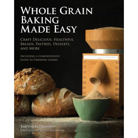 Whole Grain Baking Made Easy : Craft Delicious, Healthful Breads, Pastries, Desserts, and More - Including a Comprehensive Guide to Grinding - Whole Grain Desserts