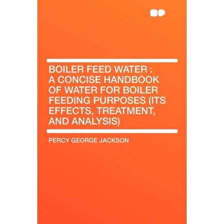 - Boiler Feed Water : A Concise Handbook of Water for Boiler Feeding Purposes (Its Effects, Treatment, and Analysis)