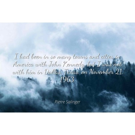 Pierre Salinger - I had been in so many towns and cities in America with John Kennedy, but I was not with him in Dallas, Texas, on November 21, 1963 - Famous Quotes Laminated POSTER PRINT 24X20.