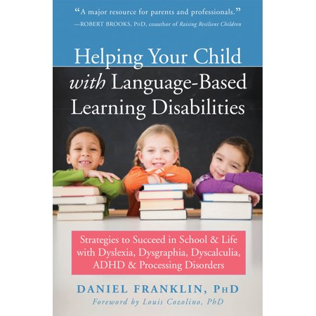 Helping Your Child with Language-Based Learning Disabilities : Strategies to Succeed in School and Life with Dyslexia, Dysgraphia, Dyscalculia, ADHD, and Processing