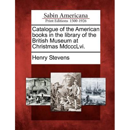 Catalogue of the American Books in the Library of the British Museum at Christmas MDCCCLVI. - Myers Christmas Catalogue