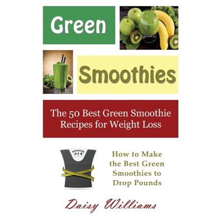 Green Smoothies : The 50 Best Green Smoothie Recipes for Weight Loss: How to Make the Best Green Smoothies to Drop