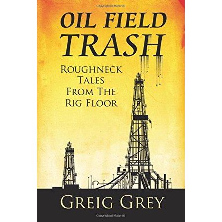 Oil Field Trash Roughneck Tales From The Rig Floor