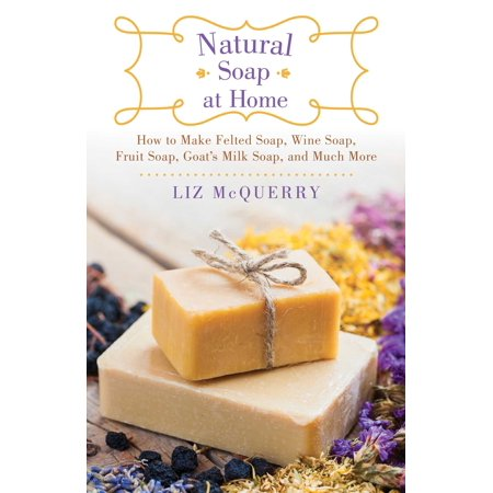 Natural Soap at Home : How to Make Felted Soap, Wine Soap, Fruit Soap, Goat's Milk Soap, and Much More ()