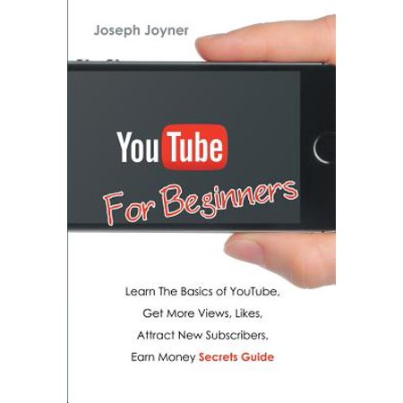 Youtube for Beginners : Learn the Basics of Youtube, Get More Views, Likes, Attract New Subscribers, Earn Money Secrets