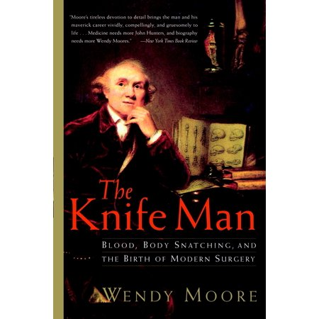 The Knife Man : Blood, Body Snatching, and the Birth of Modern