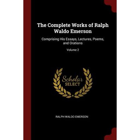 The Complete Works of Ralph Waldo Emerson : Comprising His Essays, Lectures, Poems, and Orations; Volume