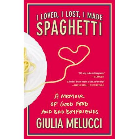 I Loved, I Lost, I Made Spaghetti : A Memoir of Good Food and Bad