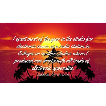 Karlheinz Stockhausen - Famous Quotes Laminated POSTER PRINT 24x20 - I spent most of the year in the studio for electronic music at a radio station in Cologne or in other studios where I produced new for $<!---->