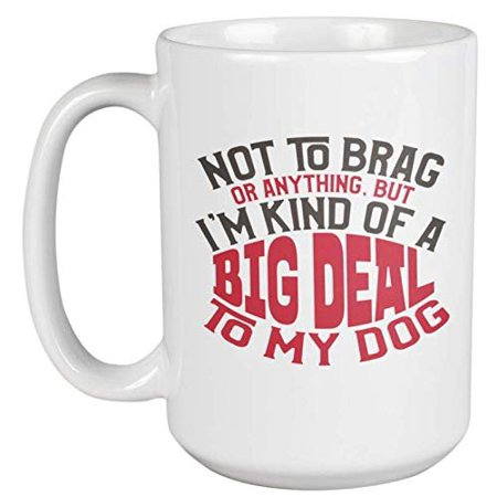 Not To Brag Or Anything, But I'm Kind Of A Big Deal To My Dog. Funny Coffee & Tea Gift Mug For Puppy Lover, Pup Parent, Doggy Mom Or Dad, Groomer, Veterinarian, Pet Owner, And Animal Lovers (15oz)
