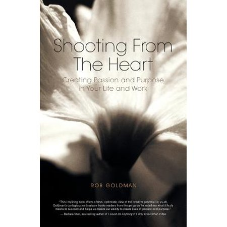Shooting from the Heart : Creating Passion and Purpose in Your Life and -