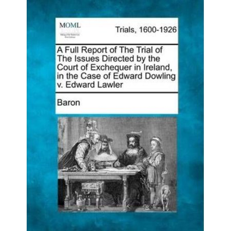 A Full Report Of The Trial Of The Issues Directed By The Court Of Exchequer In Ireland  In The Case Of Edward Dowling V  Edward Lawler