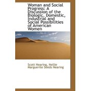Woman and Social Progress : A Discussion of the Biologic, Domestic, Industrial and Social Possibiliti