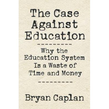 The Case Against Education : Why the Education System Is a Waste of Time and Money (Never Have To Waste Money)