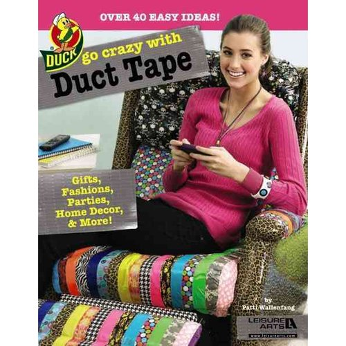 Go Crazy With Duct Tape: Over 40 Easy Ideas!