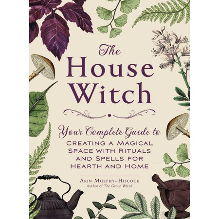The House Witch : Your Complete Guide to Creating a Magical Space with Rituals and Spells for Hearth and Home - Witch Spells Halloween