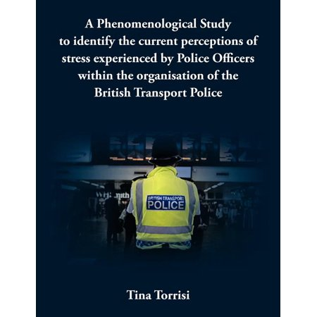 A Phenomenological Study to Identify the Current Perceptions of Stress Experienced by Police Officers Within the Organisation of the British Transpo