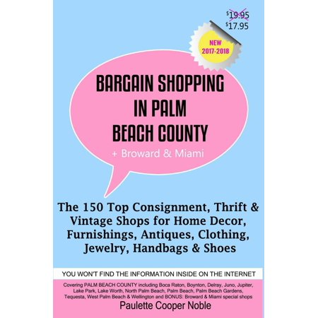 Bargain Shopping in Palm Beach County Plus Broward & Miami: The 150 Best Consignment, Thrift, & Vintage Shops for Home Décor, Furnishings, Antiques, Clothing, Jewelry, Handbags & Shoes -