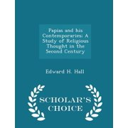 Papias and His Contemporaries; A Study of Religious Thought in the Second Century - Scholar's Choice Edition