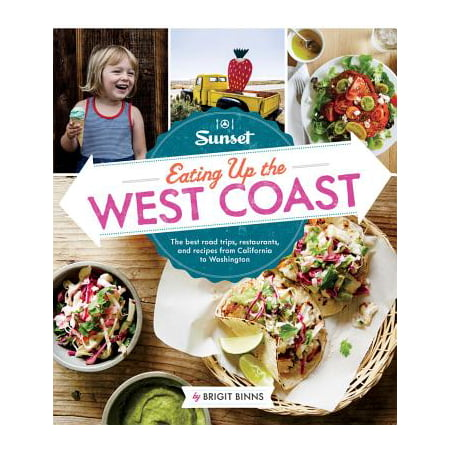 Sunset Eating Up the West Coast : The Best Road Trips, Restaurants, and Recipes from California to