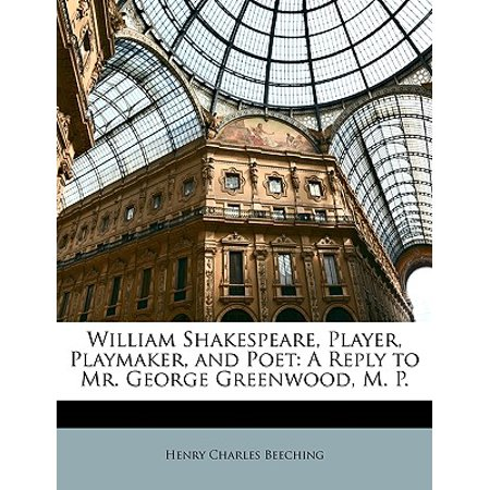 William Shakespeare, Player, Playmaker, and Poet : A Reply to Mr. George Greenwood, M.