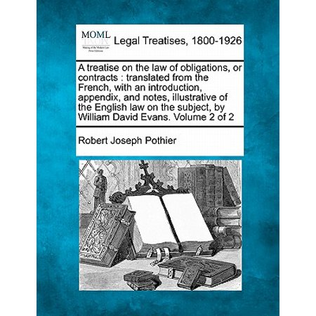 A Treatise on the Law of Obligations, or Contracts : Translated from the French, with an Introduction, Appendix, and Notes, Illustrative of the English Law on the Subject, by William David Evans. Volume 2 of