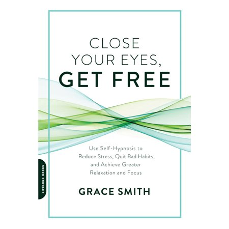 Close Your Eyes, Get Free : Use Self-Hypnosis to Reduce Stress, Quit Bad Habits, and Achieve Greater Relaxation and (Now Relax And Get On Your Back)