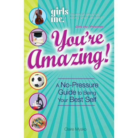 Girls Inc. Presents You're Amazing! : A No-Pressure Gude to Being Your Best