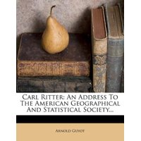 Carl Ritter : An Address to the American Geographical and Statistical Society...