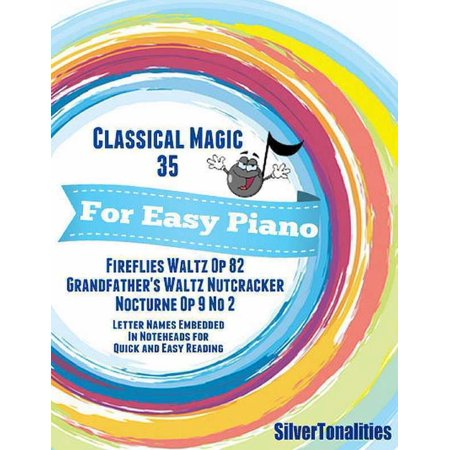 Classical Magic 35 - For Easy Piano Fireflies Waltz Op 82 Grandfather's Waltz Nutcracker Nocturne Op 9 No 2 Letter Names Embedded In Noteheads for Quick and Easy Reading -