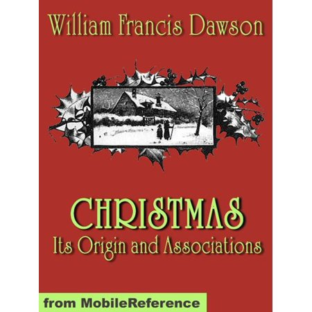 Christmas: Its Origin And Associations. Illustrated.: Together With Its Historical Events And Festive Celebrations During Nineteen Centuries (Mobi Classics) - eBook ()