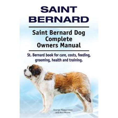 Saint Bernard. Saint Bernard Dog Complete Owners Manual. St. Bernard book for care, costs, feeding, grooming, health and training. - eBook