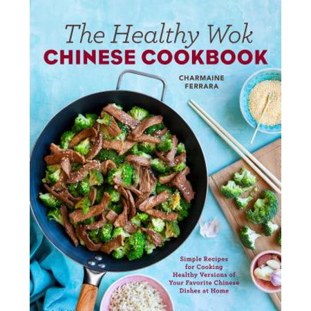 The Healthy Wok Chinese Cookbook : Fresh Recipes to Sizzle, Steam, and Stir-Fry Restaurant Favorites at