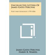 Uncollected Letters of James Gates Percival : Poet and Geologist, 1795-1856