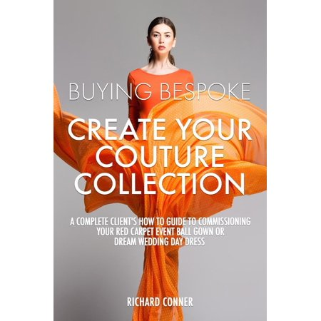 Buying Bespoke - Create Your Couture Collection: A Complete Client's How To Guide To Commissioning Your Red Carpet Event Ball Gown or Dream Wedding Day Dress - eBook - How Much Is A Red Carpet