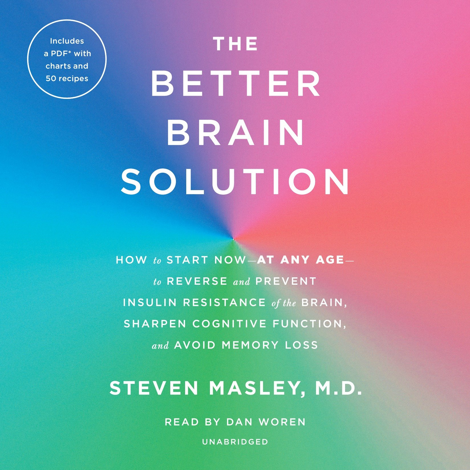 The Better Brain Solution : How to Start Now--at Any Age--to Reverse and Prevent Insulin Resistance of the Brain, Sharpen Cognitive Function, and Avoid Memory Loss