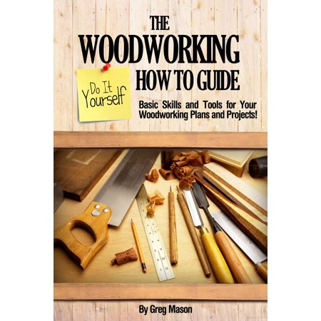 The Woodworking Do It Yourself How to Guide: Basic Skills and Tools for Your Woodworking Plans and Projects! - eBook (Build It Yourself Woodworking Kit)