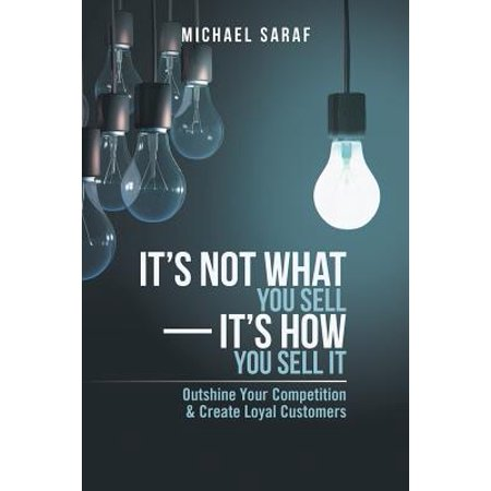 Its Not What You Sell Its How You Sell It  Outshine Your Competition   Create Loyal Customers
