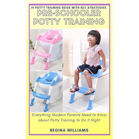Pre-Schooler Potty Training: Everything Modern Parents Need to Know about Potty Training to Do It Right - eBook