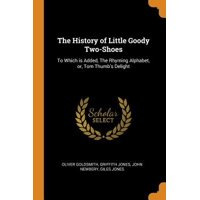 The History of Little Goody Two-Shoes: To Which Is Added, the Rhyming Alphabet, Or, Tom Thumb's Delight Paperback