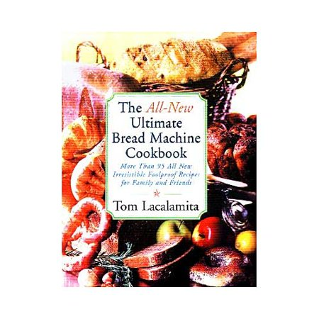 The All-New Ultimate Bread Machine Cookbook: 101 Brand-Name, Irresistible, Foolproof Recipes for Family and Friends