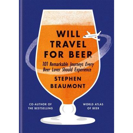 Will Travel for Beer : 101 Remarkable Journeys Every Beer Lover Should Experience