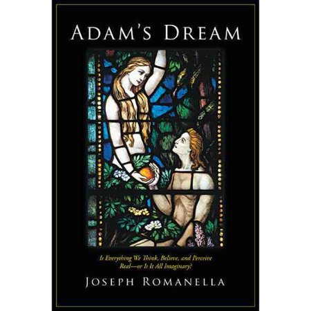 Adams Dream  Is Everything We Think  Believe  And Perceive Real Or Is It All Imaginary