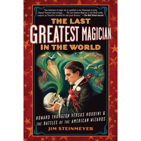 The Last Greatest Magician in the World : Howard Thurston Versus Houdini & the Battles of the American - Wizard World Minneapolis