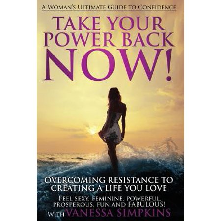 - Take Your Power Back Now : How to Overcome Your Resistance to Creating a Life You Love! the Ultimate Confidence Guide for Women