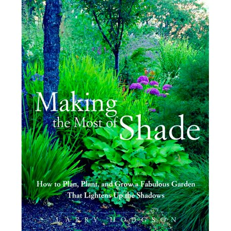 Making the Most of Shade : How to Plan, Plant, and Grow a Fabulous Garden that Lightens up the Shadows - Making It Grow