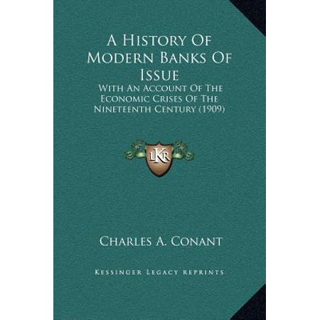 A History Of Modern Banks Of Issue  With An Account Of The Economic Crises Of The Nineteenth Century  1909