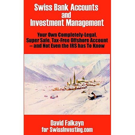 Swiss Bank Accounts and Investment Management : Your Own Completely-Legal, Super Safe, Tax-Free Offshore Account -- And Not Even the IRS Has to Know