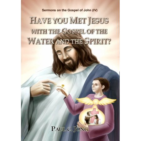 Sermons on the Gospel of John(IV) - Have You Met Jesus With The Gospel Of The Water And The Spirit? - eBook